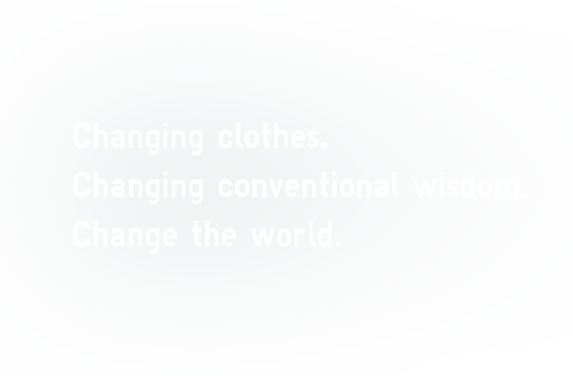 Changing clothes. Changing conventional wisdom. Change the world.