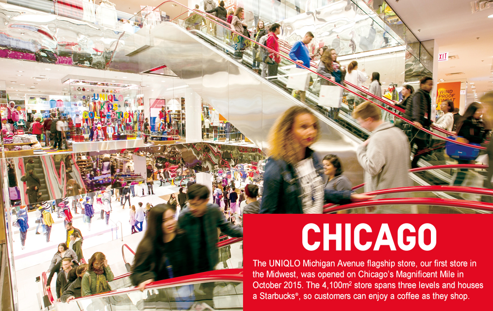 The UNIQLO Michigan Avenue flagship store, our  first store in the Midwest, was opened on Chicago's  Magnificent Mile in October 2015. The 4,100m2  store spans three levels and houses a Starbucks®,  so customers can enjoy a coffee as they shop.